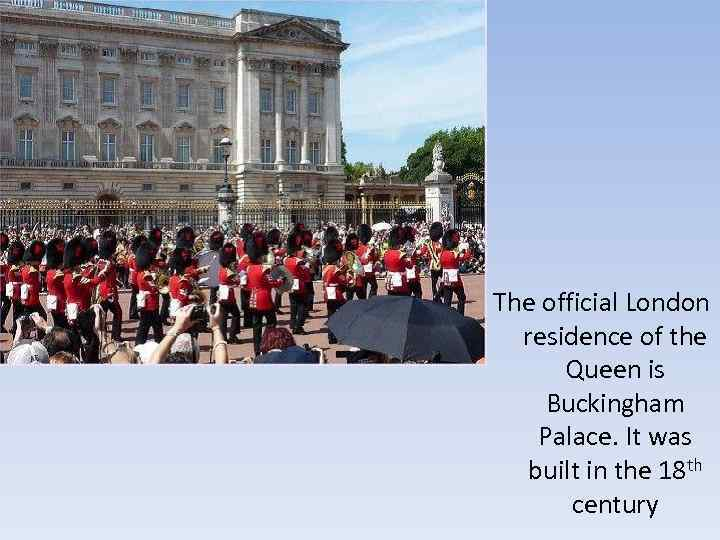 The official London residence of the Queen is Buckingham Palace. It was built in