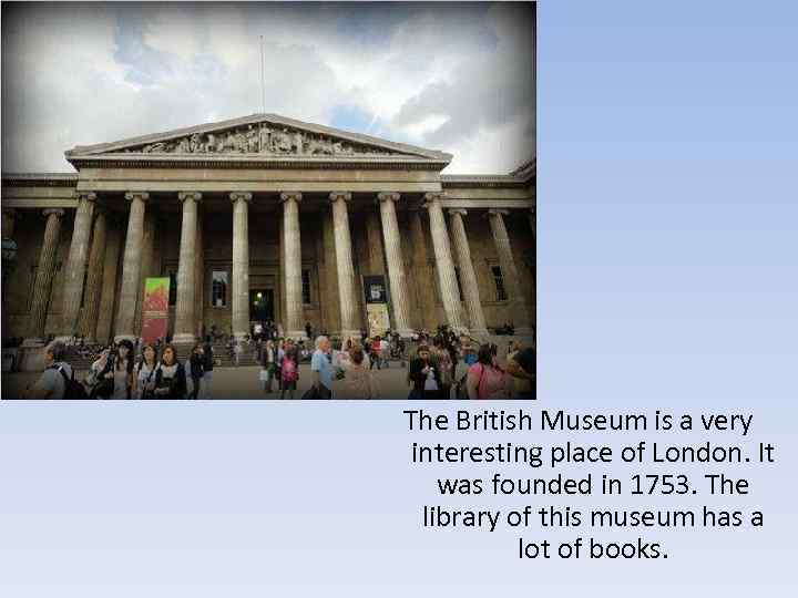 The British Museum is a very interesting place of London. It was founded in