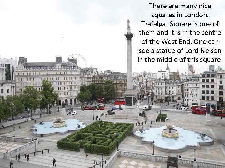 There are many nice squares in London. Trafalgar Square is one of them and