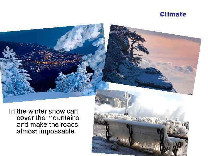 Climate In the winter snow can cover the mountains and make the roads almost