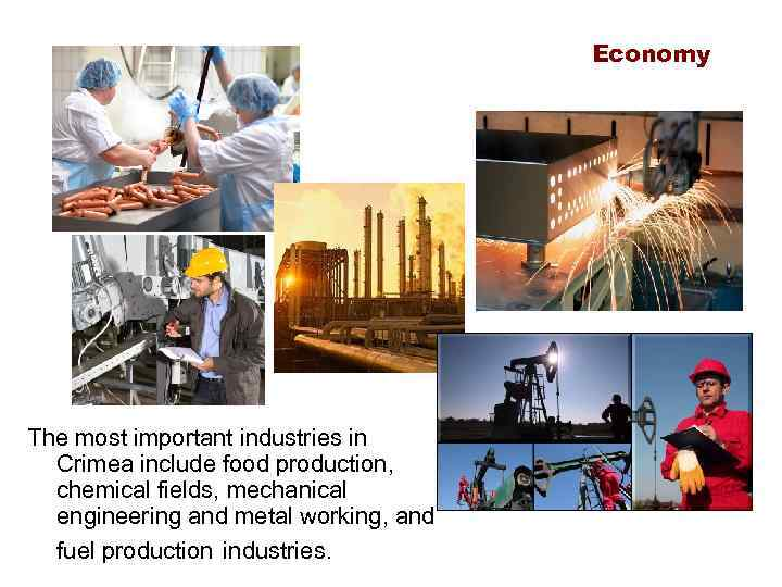 Economy The most important industries in Crimea include food production, chemical fields, mechanical engineering