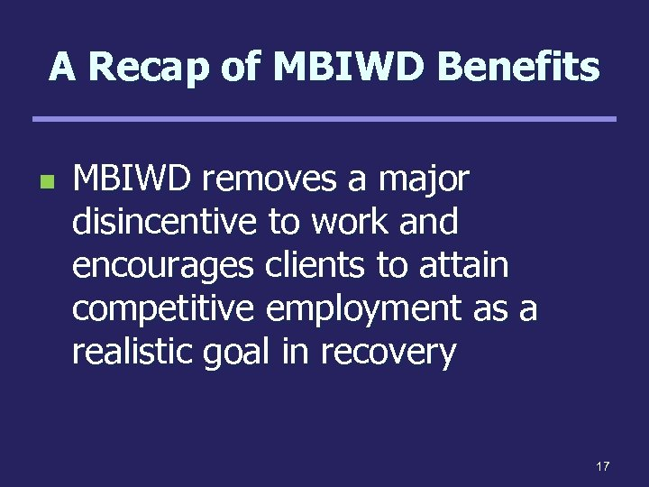 A Recap of MBIWD Benefits n MBIWD removes a major disincentive to work and