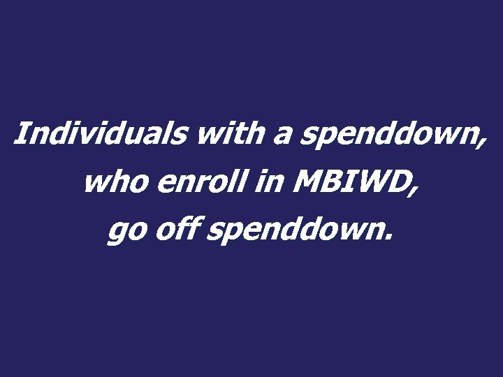 Individuals with a spenddown, who enroll in MBIWD, go off spenddown.
