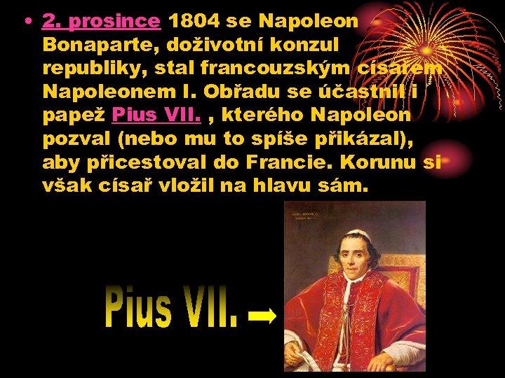 • 2. prosince 1804 se Napoleon Bonaparte, doživotní konzul republiky, stal francouzským císařem
