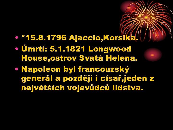 • *15. 8. 1796 Ajaccio, Korsika. • Úmrtí: 5. 1. 1821 Longwood House,