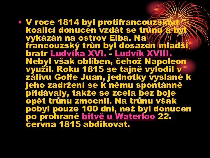 • V roce 1814 byl protifrancouzskou koalicí donucen vzdát se trůnu a byl