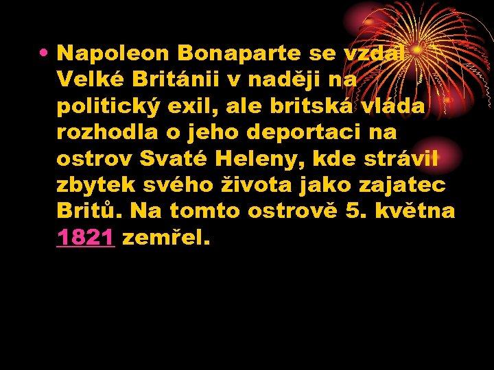 • Napoleon Bonaparte se vzdal Velké Británii v naději na politický exil, ale
