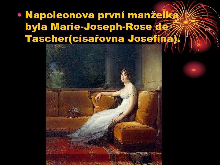 • Napoleonova první manželka byla Marie-Joseph-Rose de Tascher(císařovna Josefína).