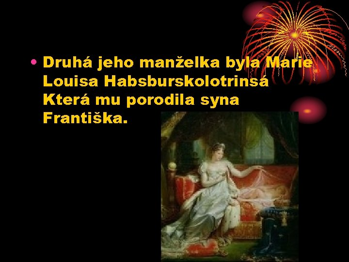 • Druhá jeho manželka byla Marie Louisa Habsburskolotrinsá Která mu porodila syna Františka.