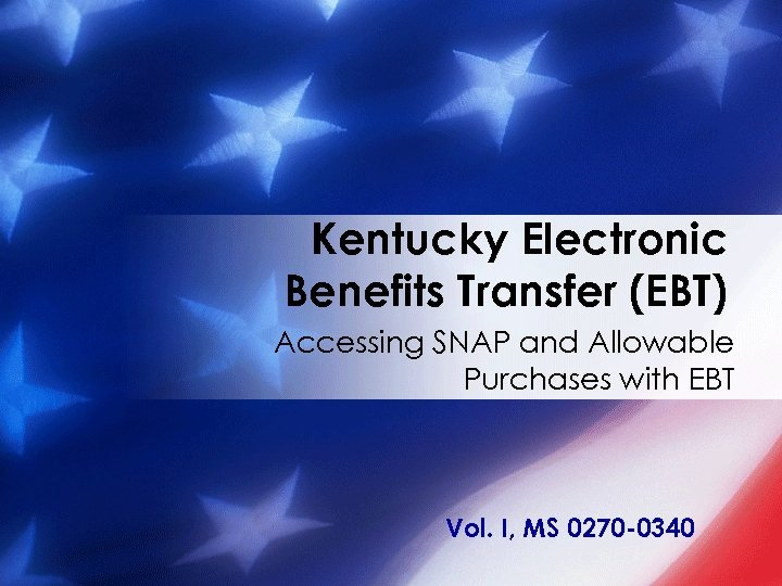 Kentucky Electronic Benefits Transfer (EBT) Accessing SNAP and Allowable Purchases with EBT Vol. I,