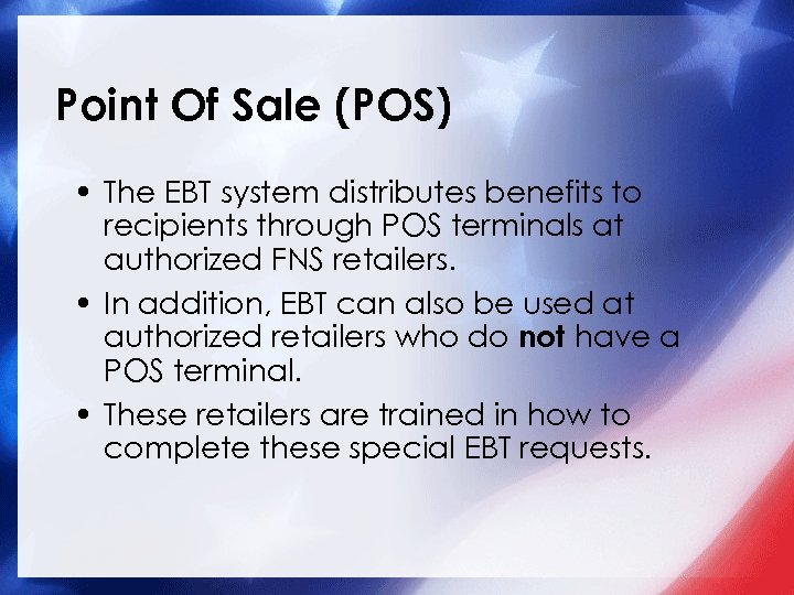 Point Of Sale (POS) • The EBT system distributes benefits to recipients through POS