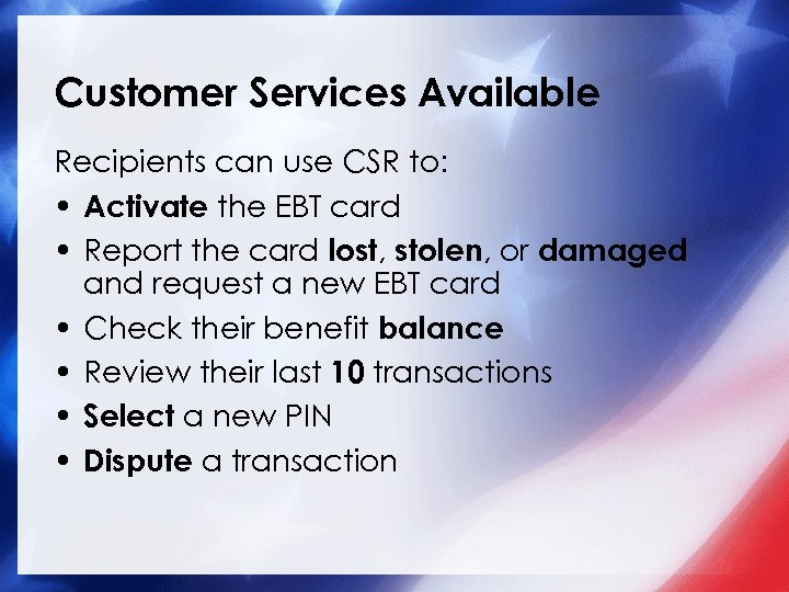 Customer Services Available Recipients can use CSR to: • Activate the EBT card •