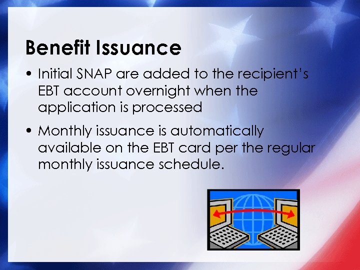 Benefit Issuance • Initial SNAP are added to the recipient's EBT account overnight when