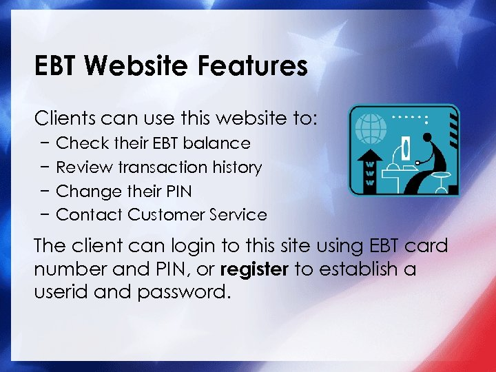 EBT Website Features Clients can use this website to: − − Check their EBT