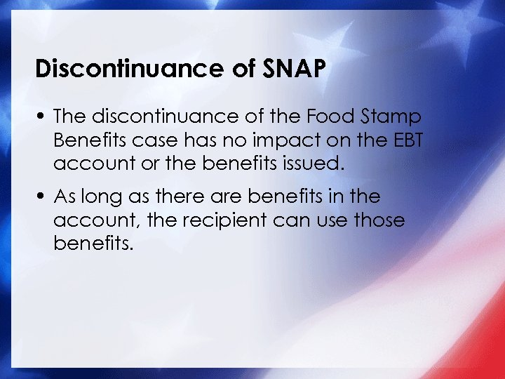 Discontinuance of SNAP • The discontinuance of the Food Stamp Benefits case has no