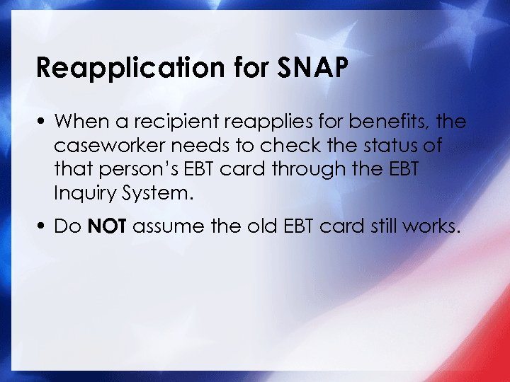Reapplication for SNAP • When a recipient reapplies for benefits, the caseworker needs to
