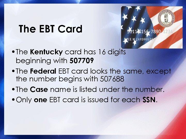 The EBT Card • The Kentucky card has 16 digits beginning with 507709 •
