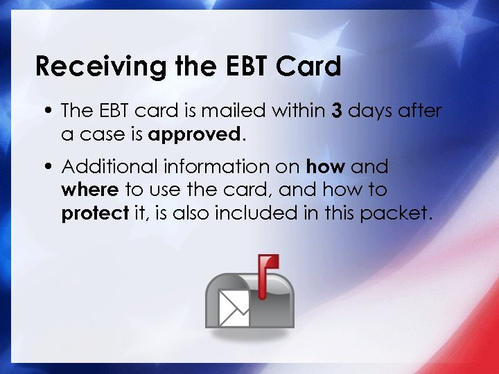 Receiving the EBT Card • The EBT card is mailed within 3 days after