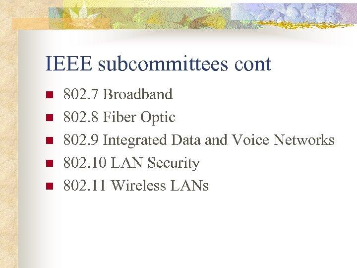 IEEE subcommittees cont n n n 802. 7 Broadband 802. 8 Fiber Optic 802.