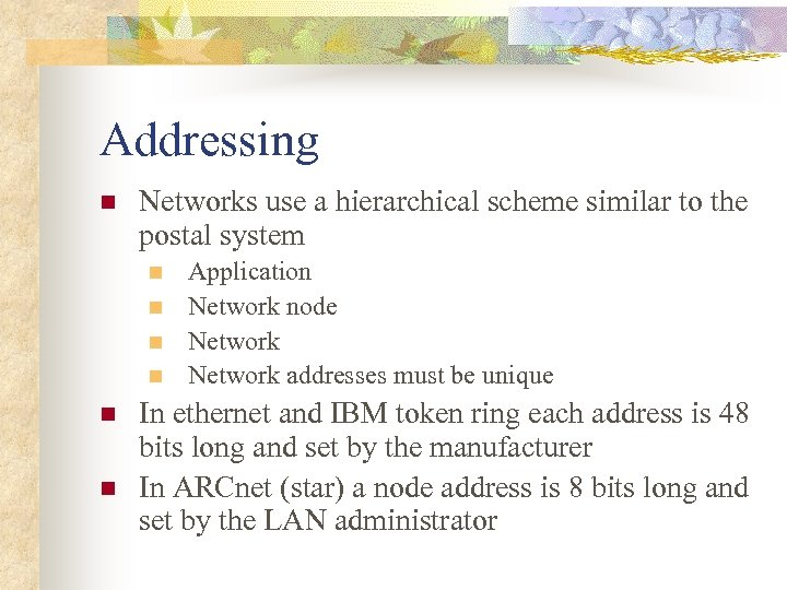 Addressing n Networks use a hierarchical scheme similar to the postal system n n