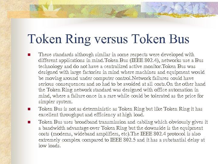 Token Ring versus Token Bus n n n These standards although similar in some