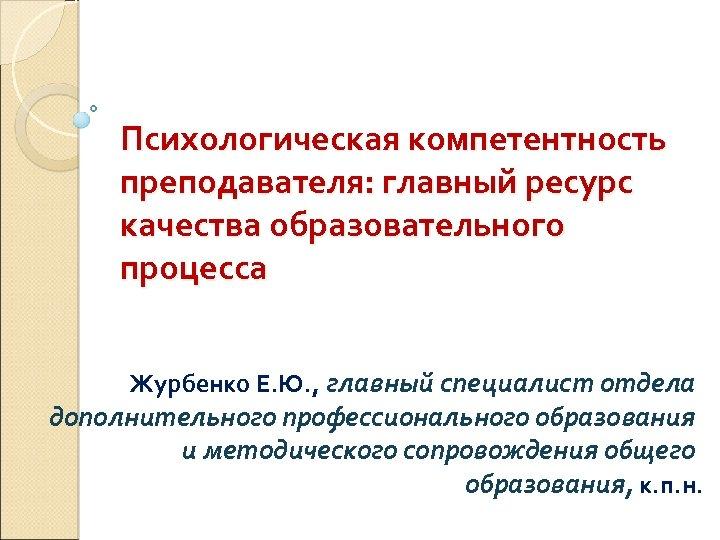 Психологическая компетентность преподавателя: главный ресурс качества образовательного процесса Журбенко Е. Ю. , главный специалист