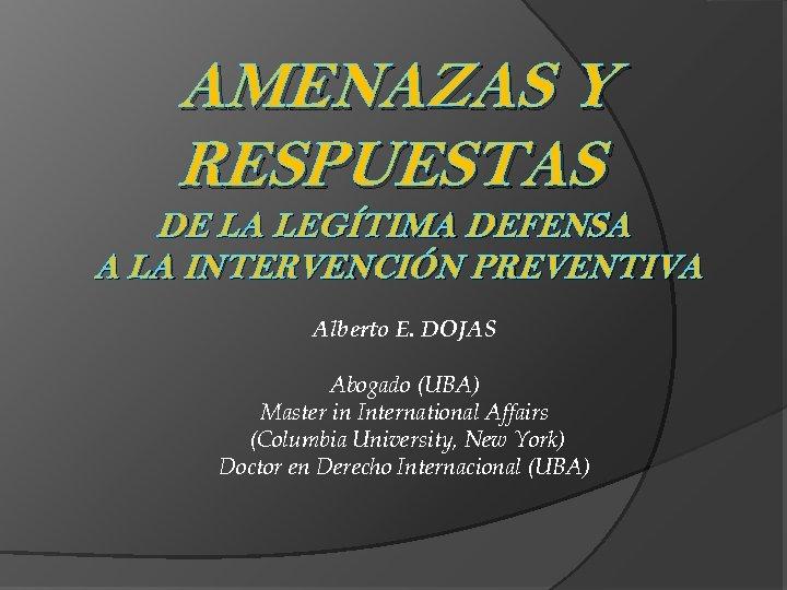 AMENAZAS Y RESPUESTAS DE LA LEGÍTIMA DEFENSA A LA INTERVENCIÓN PREVENTIVA Alberto E. DOJAS
