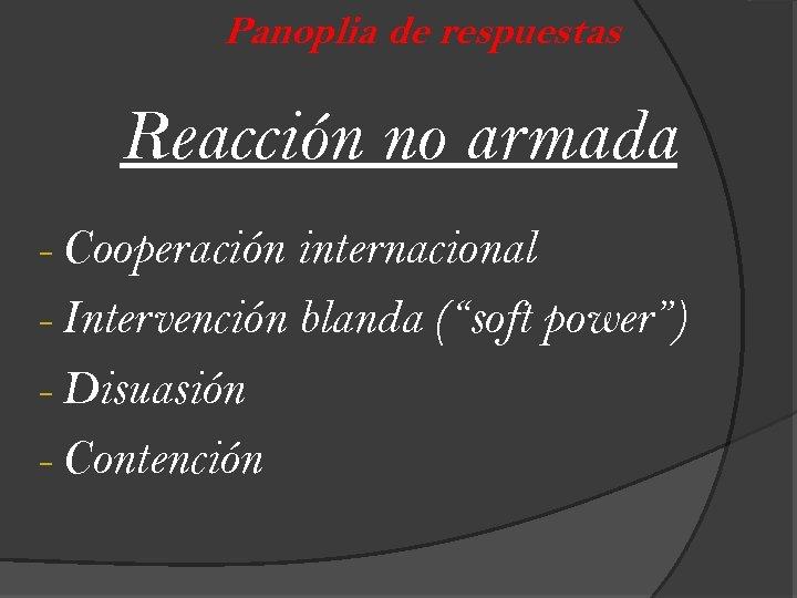 "Panoplia de respuestas Reacción no armada - Cooperación internacional - Intervención blanda (""soft power"")"