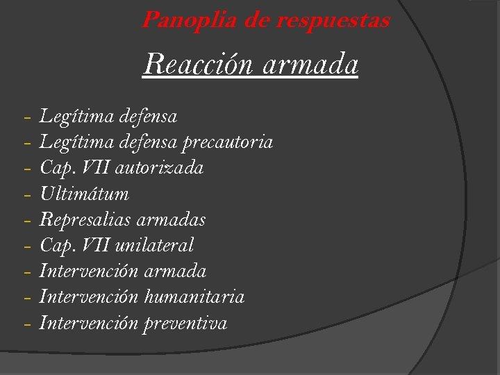 Panoplia de respuestas Reacción armada - Legítima defensa precautoria Cap. VII autorizada Ultimátum Represalias