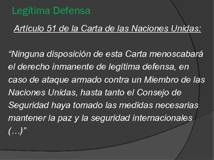 """Legítima Defensa Artículo 51 de la Carta de las Naciones Unidas: """"Ninguna disposición de"""