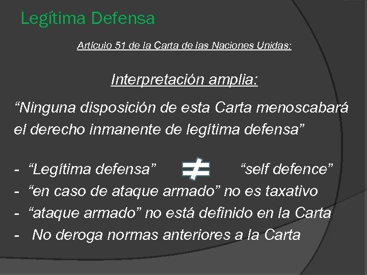 """Legítima Defensa Artículo 51 de la Carta de las Naciones Unidas: Interpretación amplia: """"Ninguna"""