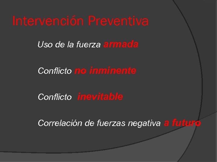 Intervención Preventiva Uso de la fuerza armada Conflicto no inminente Conflicto inevitable Correlación de