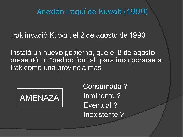 Anexión iraquí de Kuwait (1990) Irak invadió Kuwait el 2 de agosto de 1990