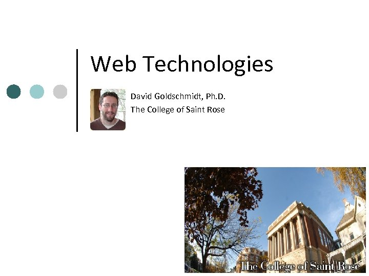 Web Technologies David Goldschmidt, Ph. D. The College of Saint Rose