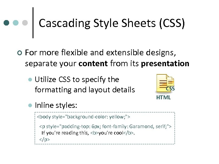 Cascading Style Sheets (CSS) ¢ For more flexible and extensible designs, separate your content