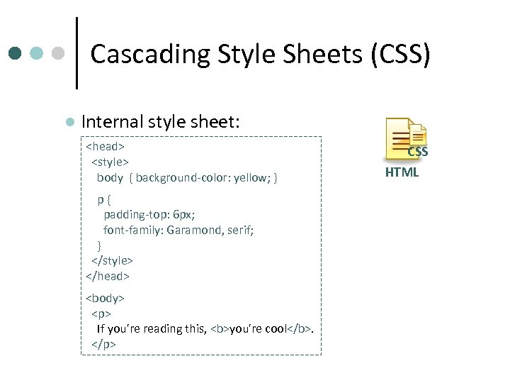 Cascading Style Sheets (CSS) l Internal style sheet: <head> <style> body { background-color: yellow;