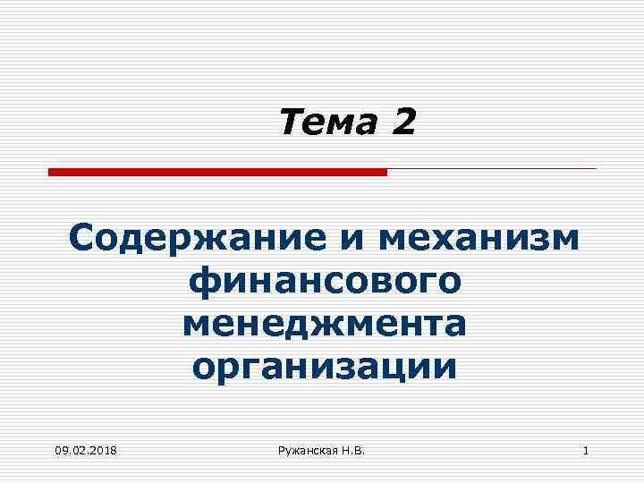 Тема 2 Содержание и механизм финансового менеджмента организации 09. 02. 2018 Ружанская Н. В.