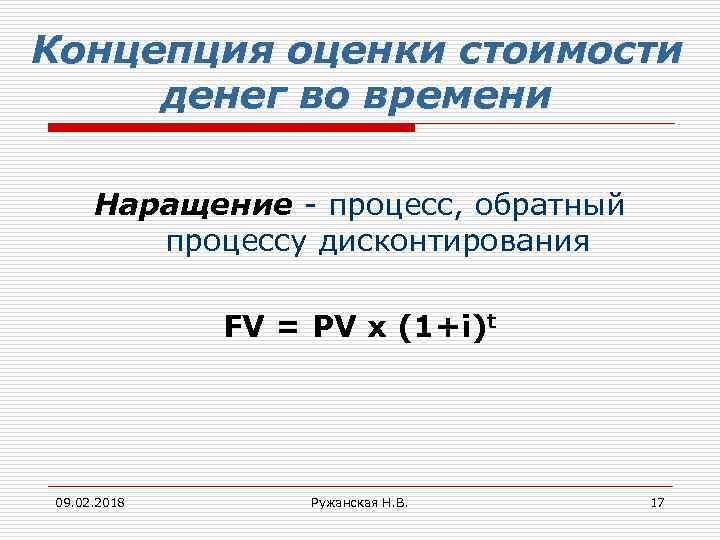 Концепция оценки стоимости денег во времени Наращение - процесс, обратный процессу дисконтирования FV =