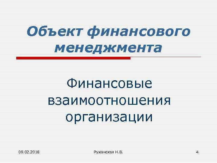 Объект финансового менеджмента Финансовые взаимоотношения организации 09. 02. 2018 Ружанская Н. В. 4