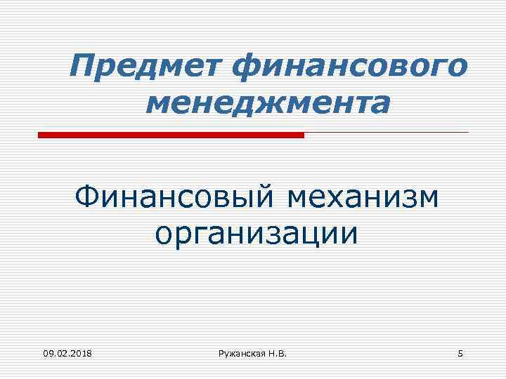 Предмет финансового менеджмента Финансовый механизм организации 09. 02. 2018 Ружанская Н. В. 5