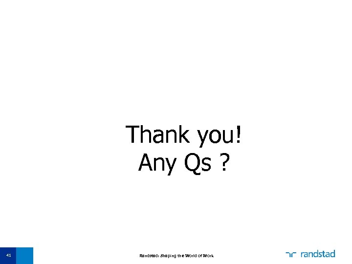 Thank you! Any Qs ? 41 Randstad: Shaping the World of Work