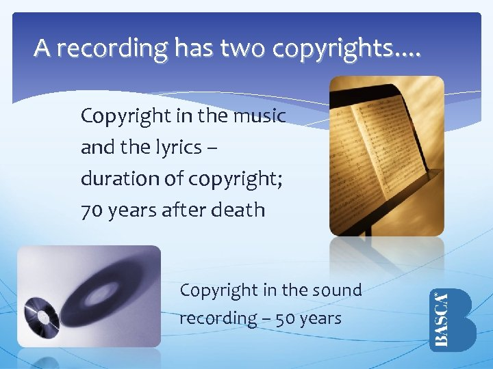 A recording has two copyrights. . Copyright in the music and the lyrics –