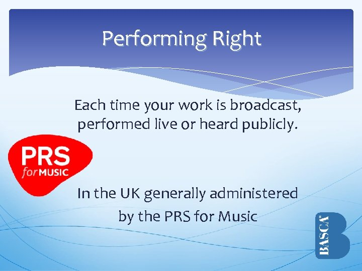 Performing Right Each time your work is broadcast, performed live or heard publicly. In