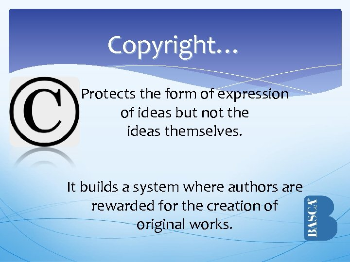 Copyright… Protects the form of expression of ideas but not the ideas themselves. It