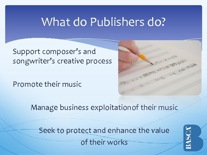 What do Publishers do? Support composer's and songwriter's creative process Promote their music Manage