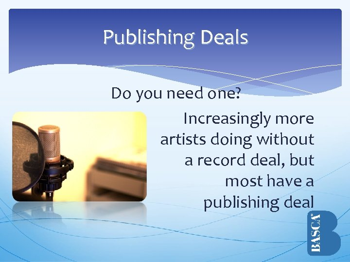 Publishing Deals Do you need one? Increasingly more artists doing without a record deal,