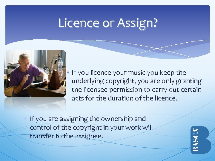 Licence or Assign? If you licence your music you keep the underlying copyright, you