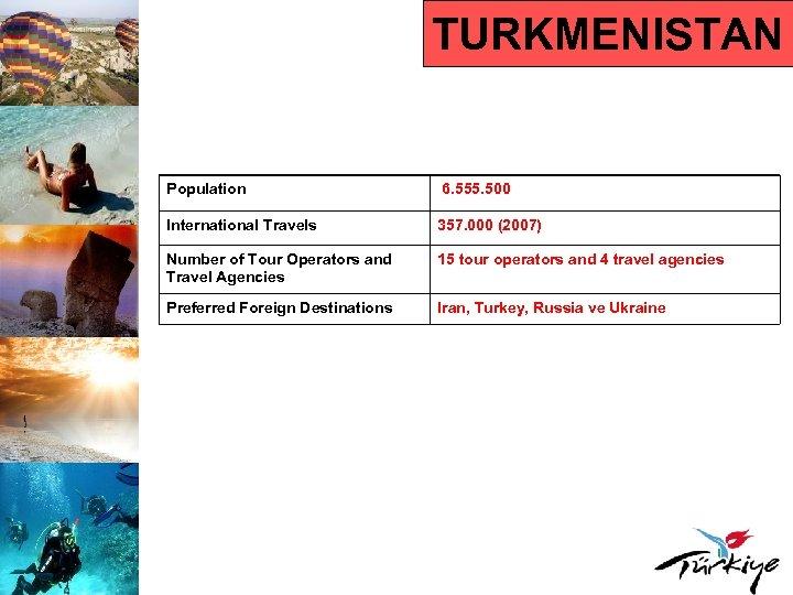 TURKMENISTAN Population 6. 555. 500 International Travels 357. 000 (2007) Number of Tour Operators