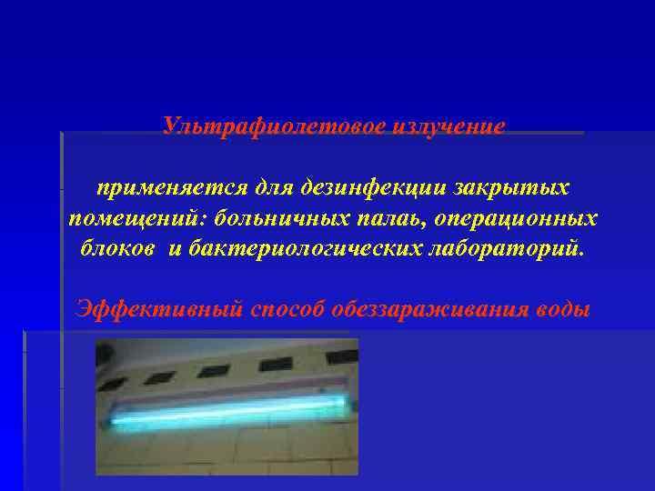 Ультрафиолетовое излучение применяется для дезинфекции закрытых помещений: больничных палаь, операционных блоков и бактериологических лабораторий.