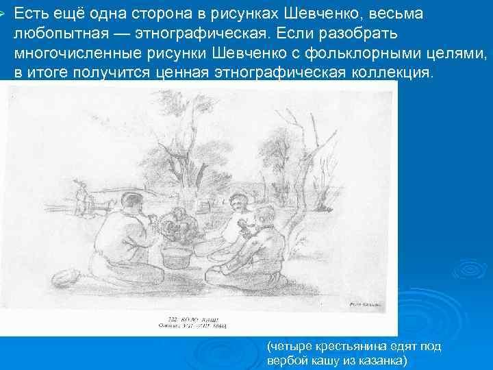Ø Есть ещё одна сторона в рисунках Шевченко, весьма любопытная — этнографическая. Если разобрать